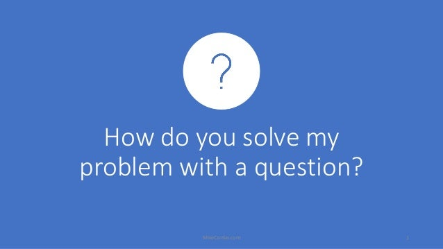 How do you solve my problem with a question? MikeCardus.com 1