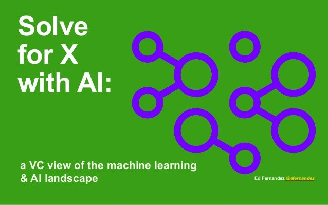Solve for X with AI: a VC view of the machine learning & AI landscape Ed Fernandez @efernandez