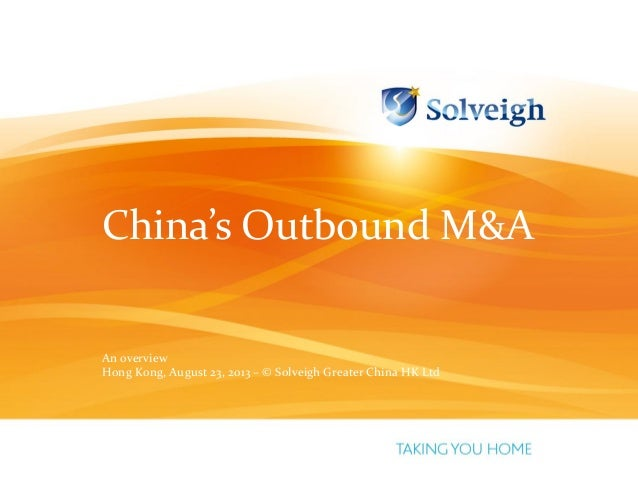 China's Outbound M&A An overview Hong Kong, August 23, 2013 – © Solveigh Greater China HK Ltd