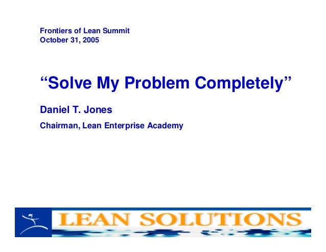 """Solve My Problem Completely"" Daniel T. Jones Chairman, Lean Enterprise Academy Frontiers of Lean Summit October 31, 2005"
