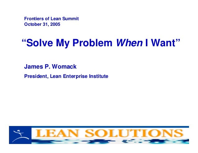 """""""Solve My Problem When I Want"""" James P. Womack President, Lean Enterprise Institute Frontiers of Lean Summit October 31, 2..."""