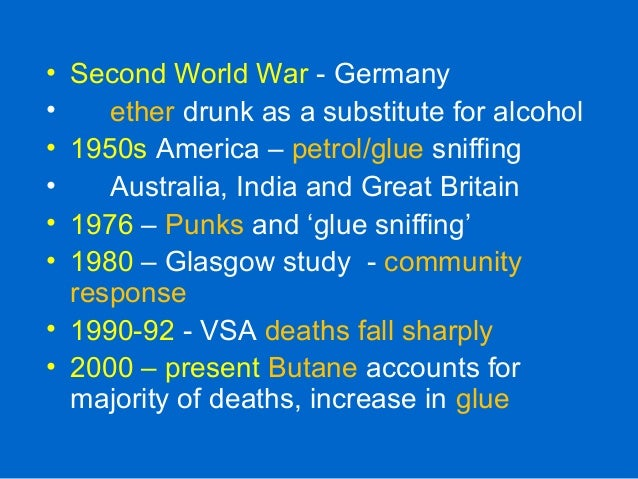 • Second World War - Germany • ether drunk as a substitute for alcohol • 1950s America – petrol/glue sniffing • Australia,...