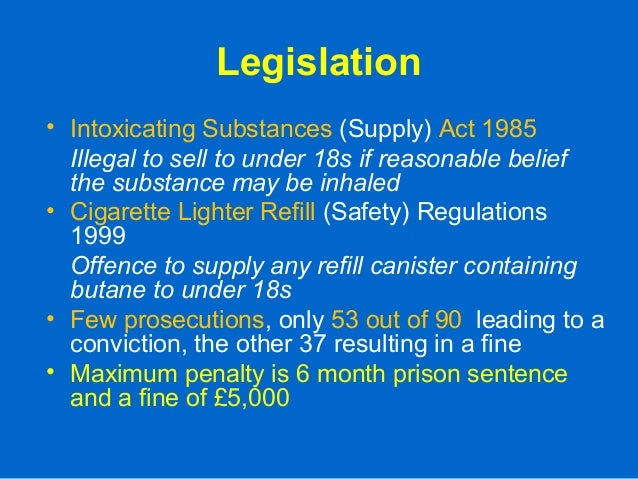 Legislation • Intoxicating Substances (Supply) Act 1985 Illegal to sell to under 18s if reasonable belief the substance ma...