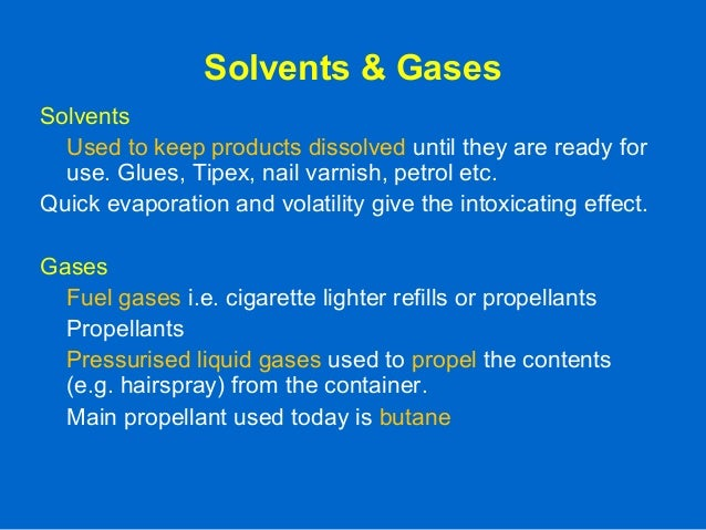 Solvents & Gases Solvents Used to keep products dissolved until they are ready for use. Glues, Tipex, nail varnish, petrol...