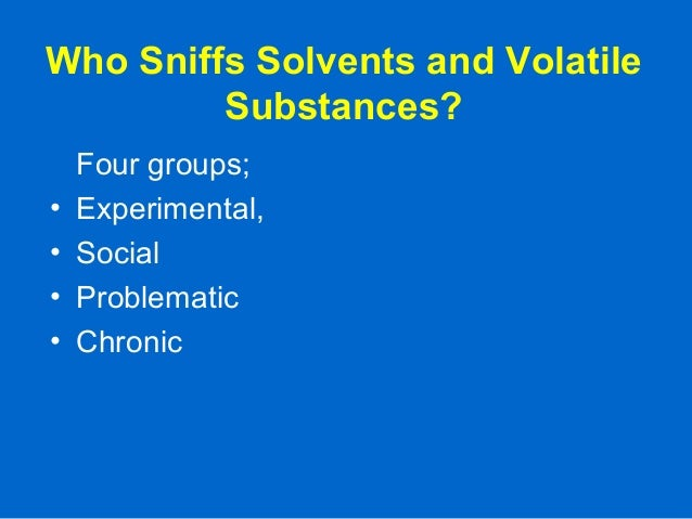 Who Sniffs Solvents and Volatile Substances? Four groups; • Experimental, • Social • Problematic • Chronic