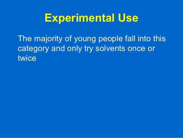 Experimental Use The majority of young people fall into this category and only try solvents once or twice