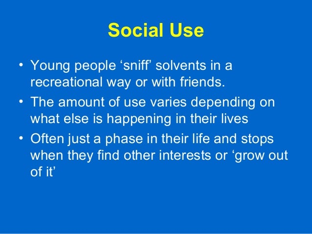 Social Use • Young people 'sniff' solvents in a recreational way or with friends. • The amount of use varies depending on ...