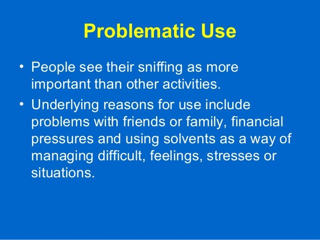 Problematic Use • People see their sniffing as more important than other activities. • Underlying reasons for use include ...