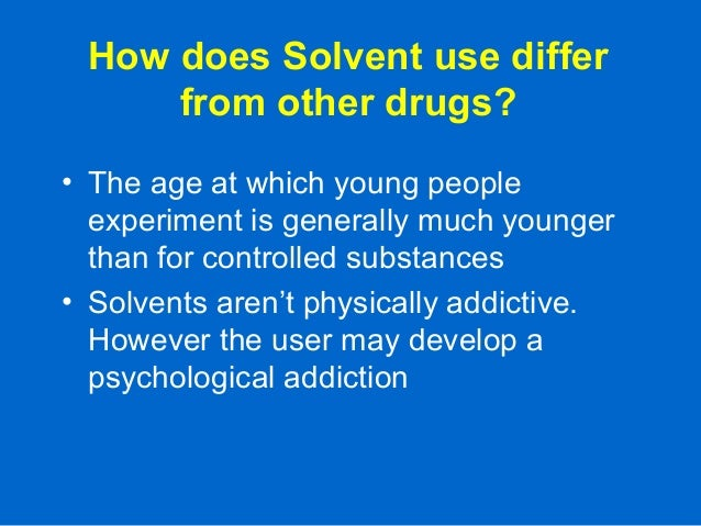 How does Solvent use differ from other drugs? • The age at which young people experiment is generally much younger than fo...
