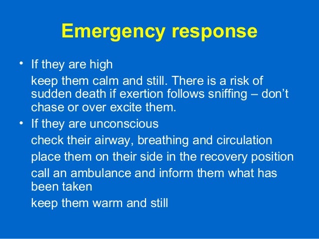 Emergency response • If they are high keep them calm and still. There is a risk of sudden death if exertion follows sniffi...