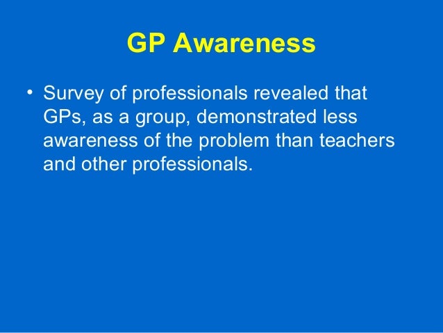 GP Awareness • Survey of professionals revealed that GPs, as a group, demonstrated less awareness of the problem than teac...