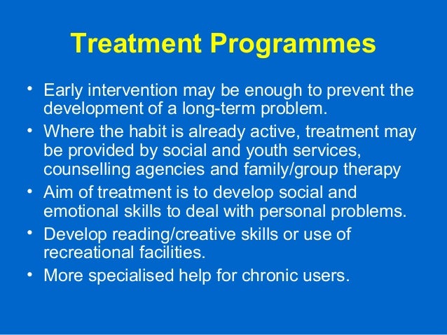 Treatment Programmes • Early intervention may be enough to prevent the development of a long-term problem. • Where the hab...