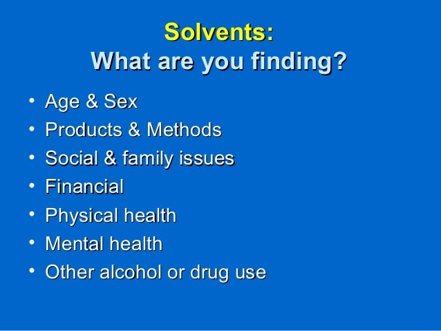 Solvents:Solvents: What are you finding?What are you finding? • Age & SexAge & Sex • Products & MethodsProducts & Methods ...
