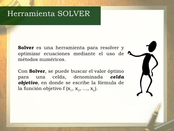 Herramienta SOLVER Solver  es una herramienta para resolver y optimizar ecuaciones mediante el uso de métodos numéricos. C...
