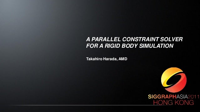 A PARALLEL CONSTRAINT SOLVER FOR A RIGID BODY SIMULATION Takahiro Harada, AMD