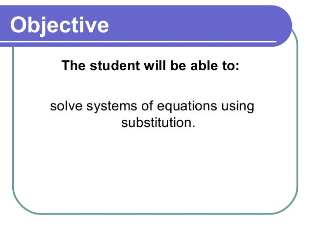 Objective    The student will be able to:   solve systems of equations using              substitution.