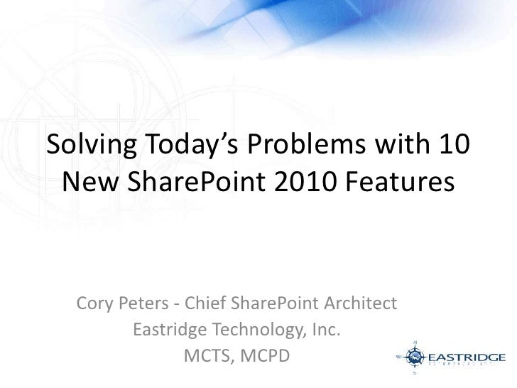 Solving Today's Problems with 10 New SharePoint 2010 Features<br />Cory Peters - Chief SharePoint Architect<br />Eastridge...