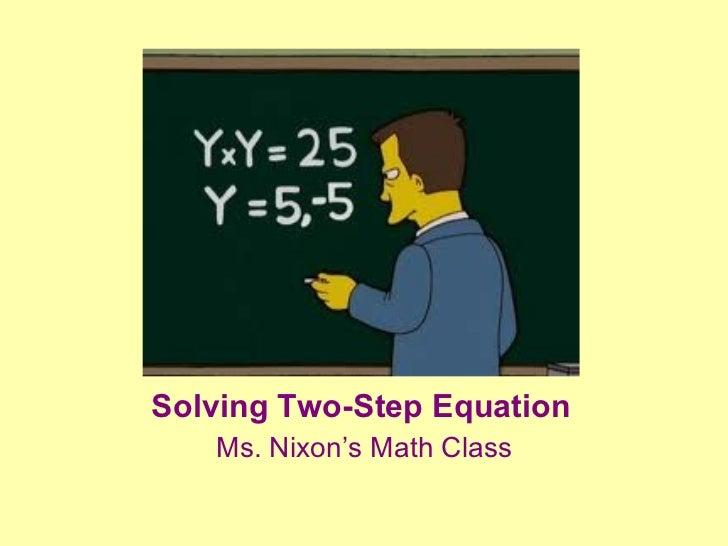 Solving 2-Step Variable Equations Solving Two-Step Equation <ul><li>Ms. Nixon's Math Class </li></ul>