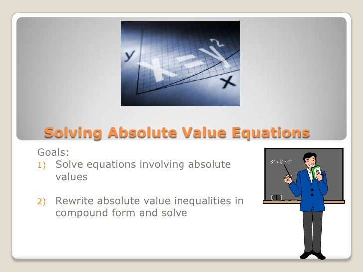 Solving Absolute Value Equations<br />Goals:  <br />Solve equations involving absolute values<br />Rewrite absolute value ...