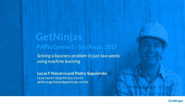 Solving a business problem in just two weeks using machine learning Lucas F Navarro and Pedro Suguimoto lucas.navarro@getn...