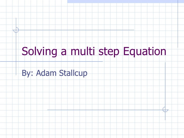 Solving a multi step Equation By: Adam Stallcup