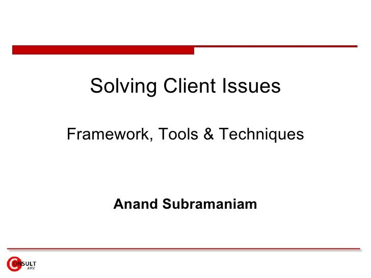 Solving Client Issues Framework, Tools & Techniques Anand Subramaniam
