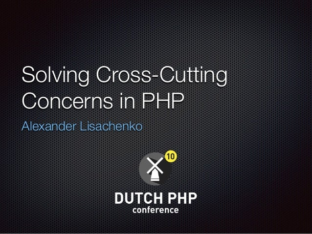 Solving Cross-Cutting Concerns in PHP Alexander Lisachenko