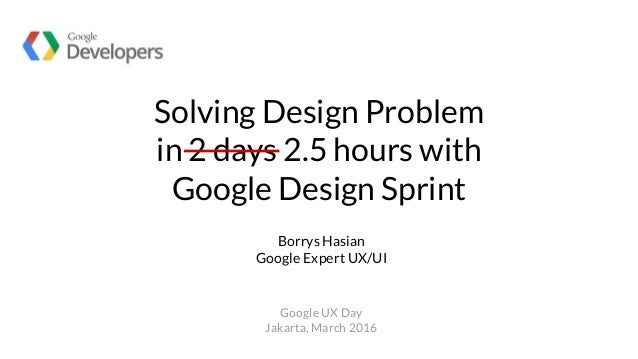Solving Design Problem in 2 days 2.5 hours with Google Design Sprint Borrys Hasian Google Expert UX/UI Google UX Day Jakar...