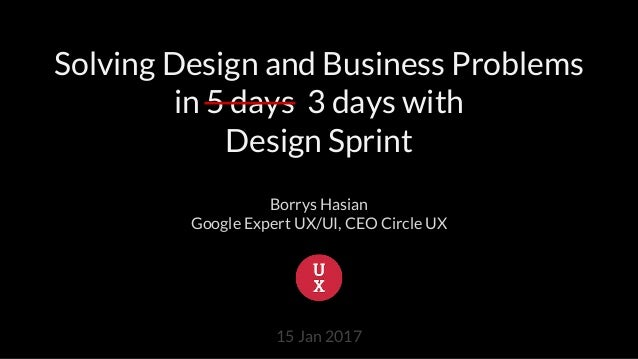 Solving Design and Business Problems in 5 days 3 days with Design Sprint Borrys Hasian Google Expert UX/UI, CEO Circle UX ...