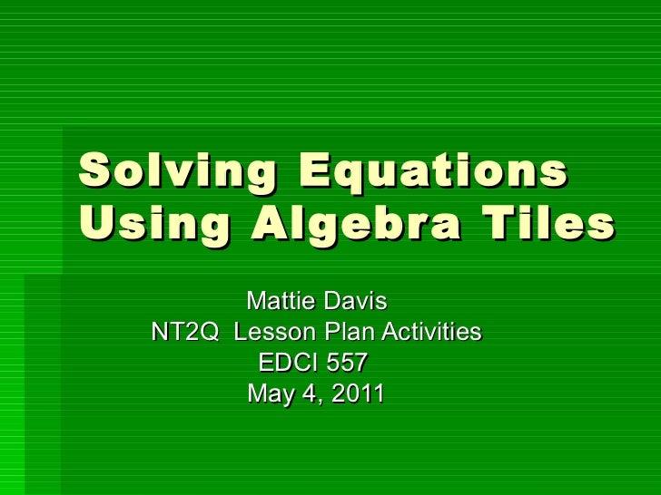 Solving Equations Using Algebra Tiles Mattie Davis NT2Q  Lesson Plan Activities EDCI 557  May 4, 2011