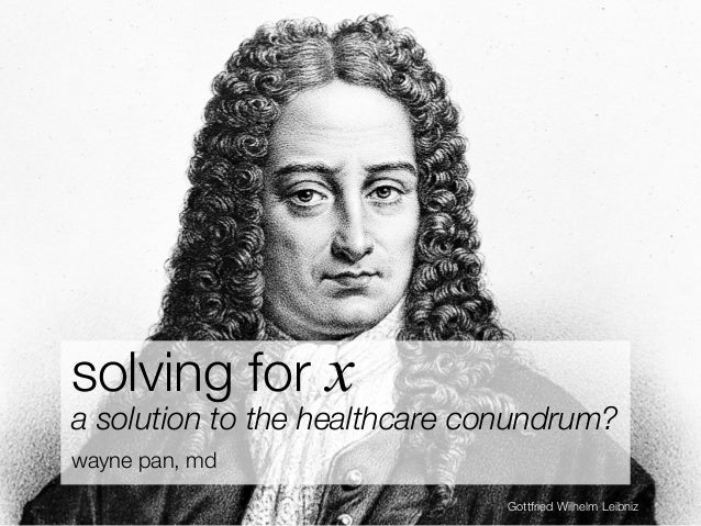solving for x a solution to the healthcare conundrum? wayne pan, md Gottfried Wilhelm Leibniz