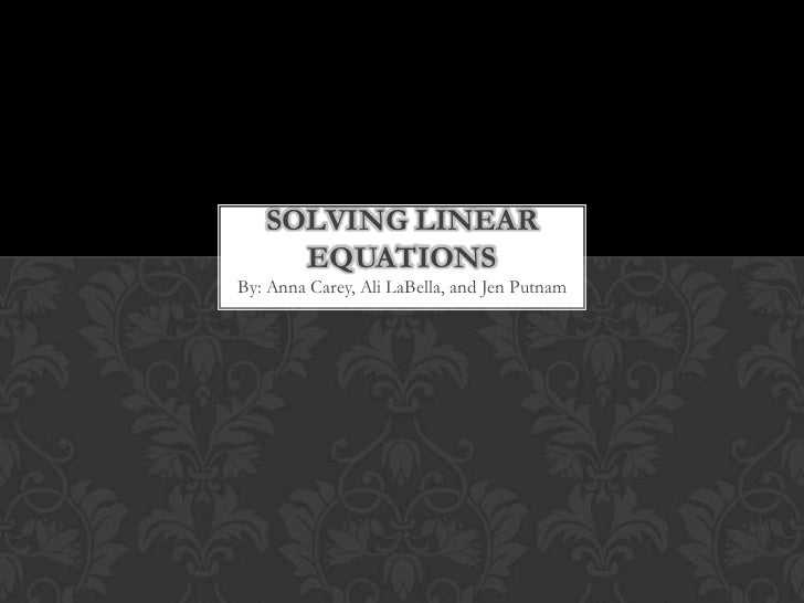 Solving Linear Equations<br />By: Anna Carey, Ali LaBella, and Jen Putnam<br />