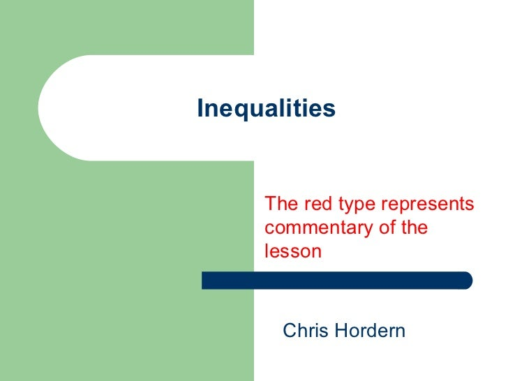 Inequalities The red type represents commentary of the lesson Chris Hordern