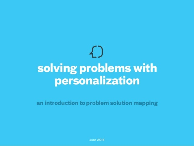 June 2016 solving problems with personalization an introduction to problem solution mapping