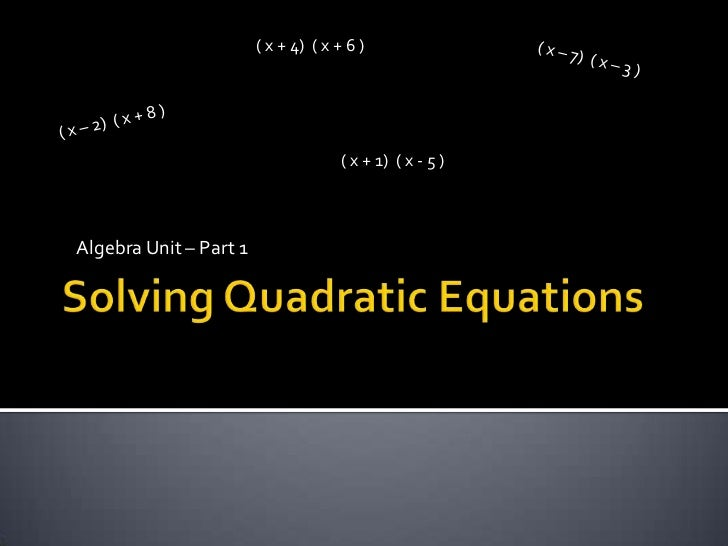 Solving Quadratic Equations<br />( x + 4)  ( x + 6 )<br />( x – 7)  ( x – 3 )<br />( x – 2)  ( x + 8 )<br />Algebra Unit –...