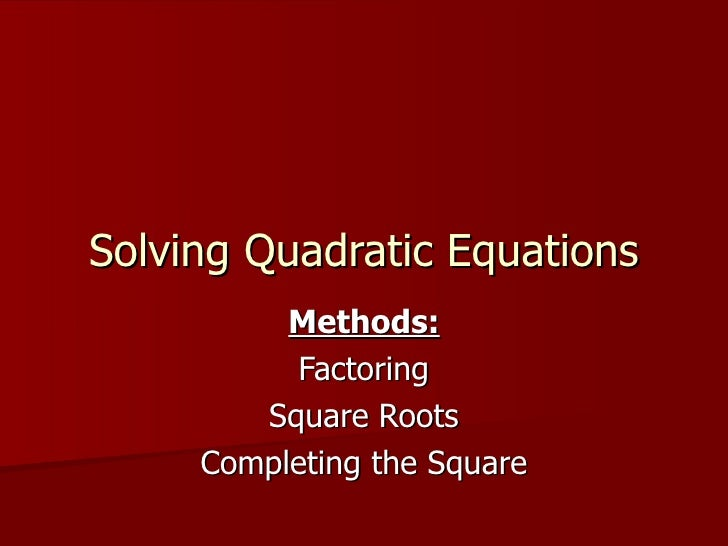 Solving Quadratic Equations Methods: Factoring Square Roots Completing the Square