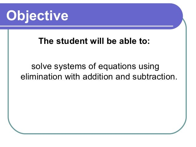ObjectiveThe student will be able to:solve systems of equations usingelimination with addition and subtraction.