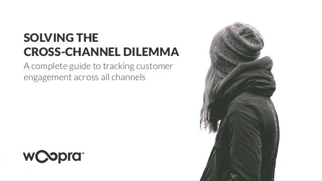 SOLVING THE CROSS-CHANNEL DILEMMA A complete guide to tracking customer engagement across all channels