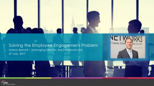 Solving the Employee Engagement Problem Martyn Barnett – Managing Director, RMG Networks Ltd. 6th July, 2017