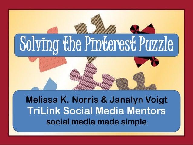Solving the Pinterest Puzzle Melissa K. Norris & Janalyn Voigt TriLink Social Media Mentors     social media made simple
