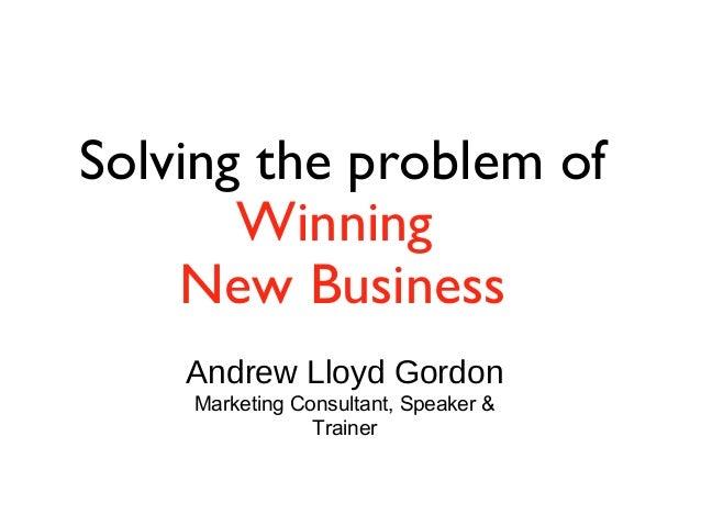 Solving the problem of Winning New Business Andrew Lloyd Gordon Marketing Consultant, Speaker & Trainer