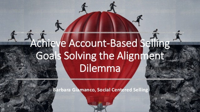 Achieve Account-Based Selling Goals Solving the Alignment Dilemma Barbara Giamanco, Social Centered Selling