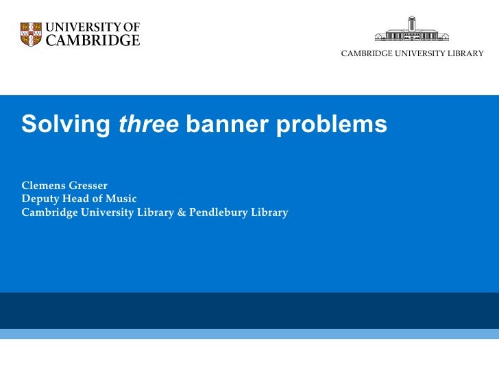Solving  three  banner problems  Clemens Gresser Deputy Head of Music Cambridge University Library & Pendlebury Library CA...