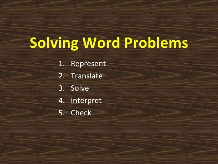 Solving Word Problems <ul><ul><ul><li>Represent </li></ul></ul></ul><ul><ul><ul><li>Translate </li></ul></ul></ul><ul><ul>...