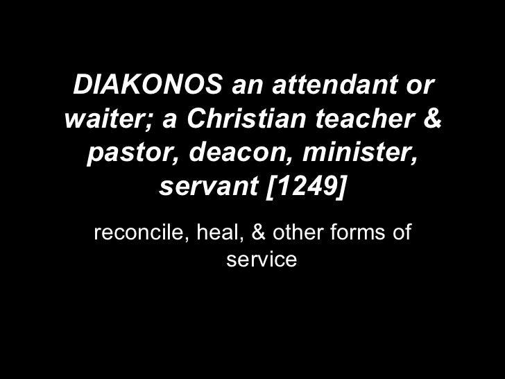 DIAKONOS an attendant or waiter; a Christian teacher & pastor, deacon, minister, servant [1249] reconcile, heal, & other f...