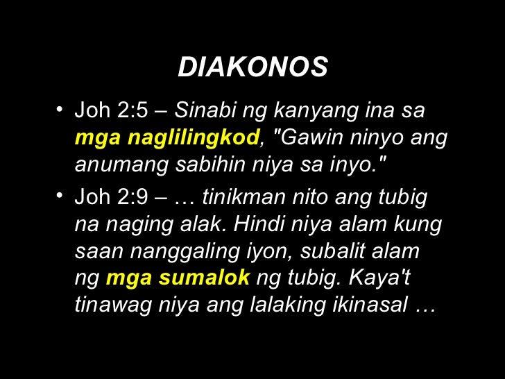 DIAKONOS <ul><li>Joh 2:5 –  Sinabi ng kanyang ina sa  mga naglilingkod , &quot;Gawin ninyo ang anumang sabihin niya sa iny...