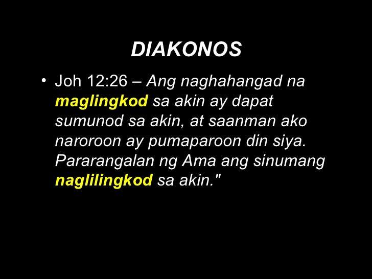 DIAKONOS <ul><li>Joh 12:26 –  Ang naghahangad na  maglingkod   sa akin ay dapat sumunod sa akin, at saanman ako naroroon a...