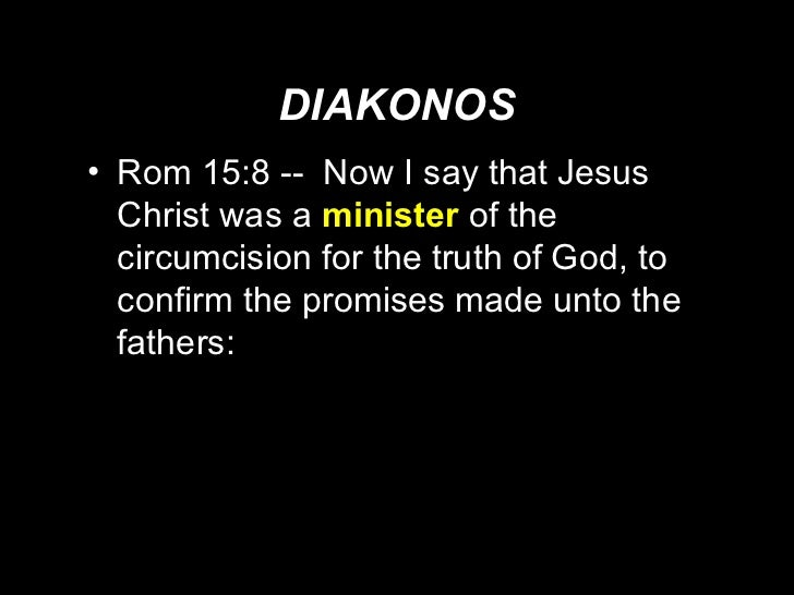 DIAKONOS <ul><li>Rom 15:8 --  Now I say that Jesus Christ was a  minister   of the circumcision for the truth of God, to c...