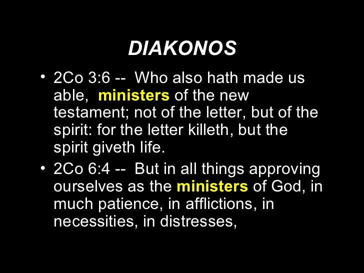 DIAKONOS <ul><li>2Co 3:6 --  Who also hath made us able,  ministers   of the new testament; not of the letter, but of the ...