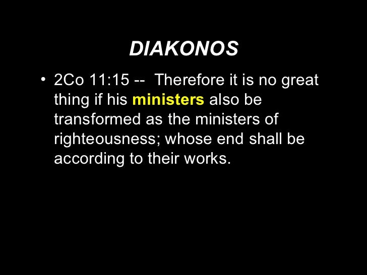 DIAKONOS <ul><li>2Co 11:15 --  Therefore it is no great thing if his  ministers   also be transformed as the ministers of ...